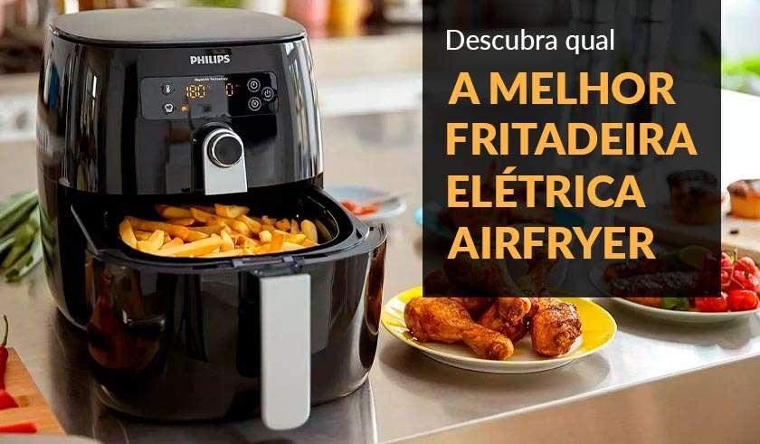 Qual a Melhor Fritadeira Elétrica Airfryer Para Comprar