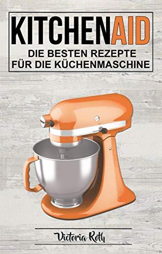 Kitchen Aid: Die besten Rezepte für die Küchenmaschine (German Edition)